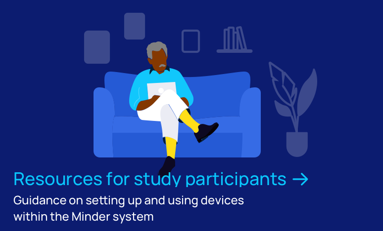 Resources for study participants - guidance on setting up and using devices within the Minder system